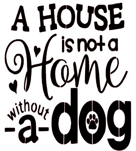 A HOUSE IS NOT A HOME WITH OUT A DOG   12 X 12
