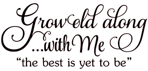 """GROW OLD ALONG...WITH ME """"THE BEST IS YET TO BE"""" 18 X 10"""