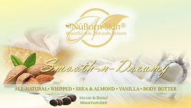"Smooth-N-Dreamy® is a NuBorn Skin product that is pure coconut oil, raw shea butter and hemp oil have never been blended together in such a fantastic way! Take the time to wrap your skin in an ALL-NATURAL, dreamlike feeling of whipped vanilla and almond bliss with a pinch of cinnamon. The initial sensation of this ""magic fluff"" will no doubt bond with your skin leaving it reconditioned and smooth to the touch. If heaven could be contained and applied to your skin…it would be called Smooth-n-Dreamy®."