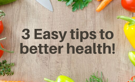 Three simple tips you can implement now for better health