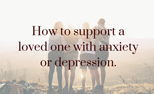How to support a loved one who has anxiety or depression: 5 dos and the dont's