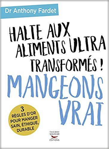 Fardet, Anthony, Halte aux aliments ultra transformés ! MANGEONS VRAI,Editions Thierry Souccar, 2017, 256 pp. ISBN : 978-2-36549-242-3