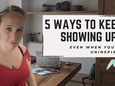 5 Ways to Keep Showing Up Even When You're Uninspired