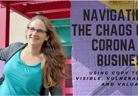 Navigating the Chaos of Corona in Business: Using Copy to Be Visible, Vulnerable, and Valuable.