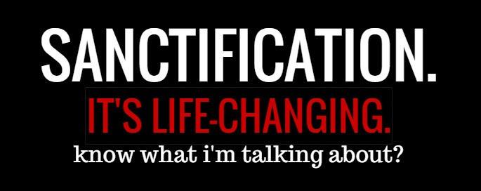 it's life changing- sanctification