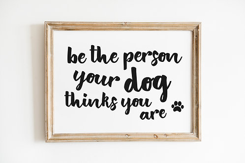 Be the person your dog thinks you are A4 Print