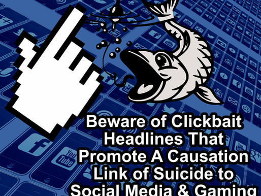 Beware of Clickbait Headlines That Promote A Causation Link of Suicide to Social Media & Gaming