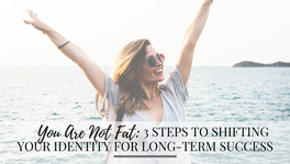 You Are Not Fat: 3 Steps to Shifting Your Identity for Long-term Success