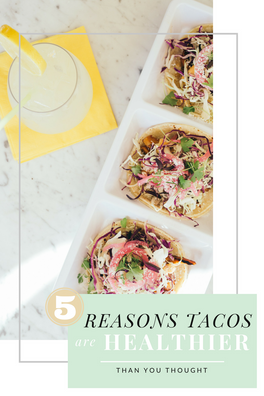 5 Reasons Tacos Are Healthier Than You Think