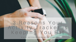 3 Reasons Your Activity Tracker is Keeping You Fat