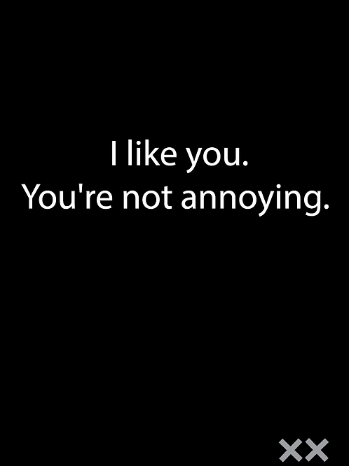 I Like You. You're Not Annoying.