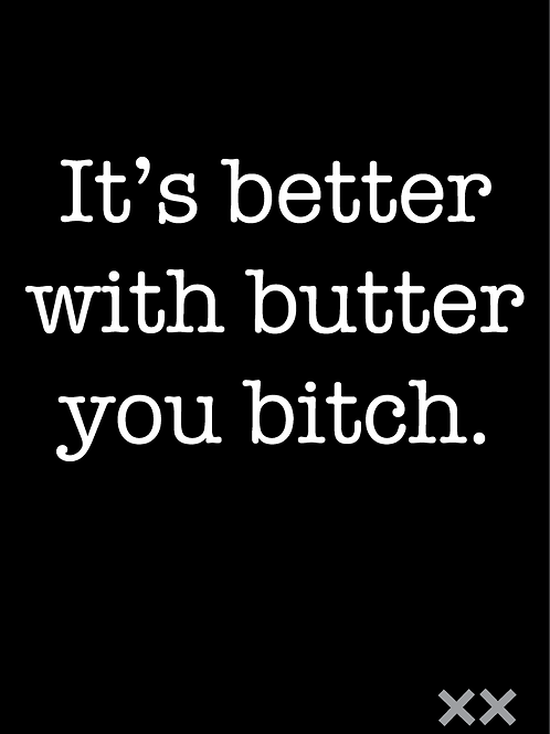 It's Better With Butter You Bitch