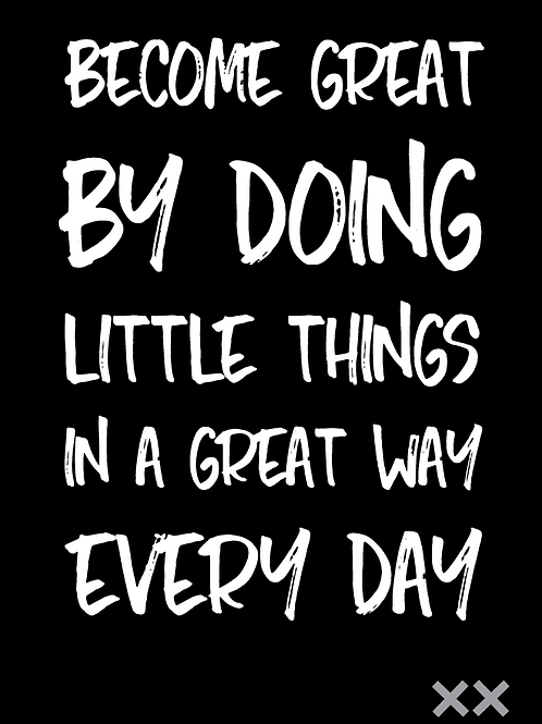 Become Great By Doing Little Things in a Great Way Every Day