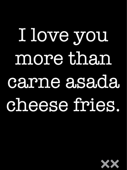 I Love You More Than Carne Asada Cheese Fries