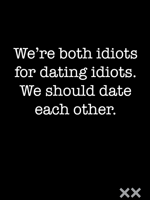 We're Both Idiots for Dating Idiots. We Should Date Each Other.