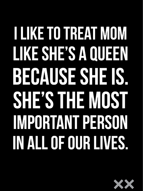 I Like to Treat Mom Like a Queen Because She Is...