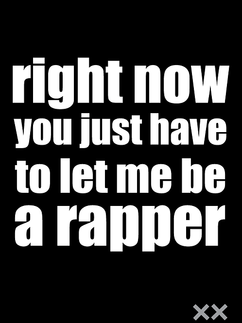 Right Now You Just Have to Let Me Be a Rapper