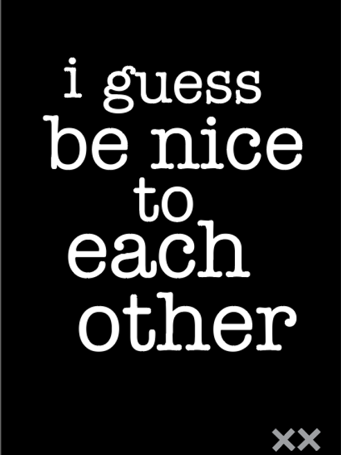 I Guess Be Nice to Each Other