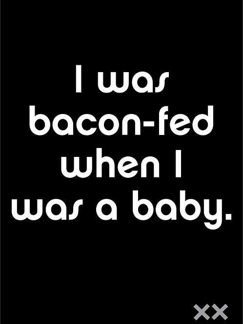 I Was Bacon-fed When I Was a Baby