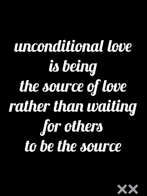 Unconditional Love is Being the Source of Love Rather than Waiting for Others...