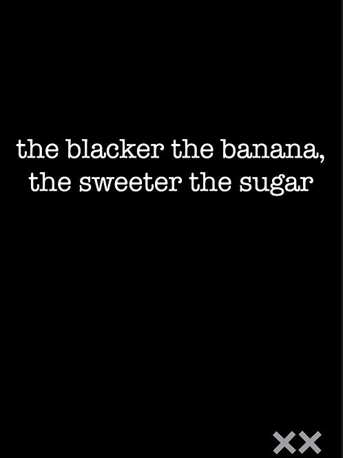 The Blacker the Banana, the Sweeter the Sugar