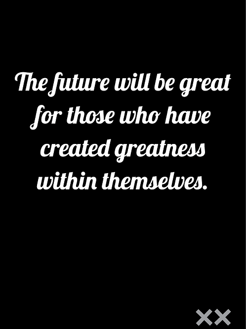 The Future Will Be Great for Those Who Have Created Greatness...