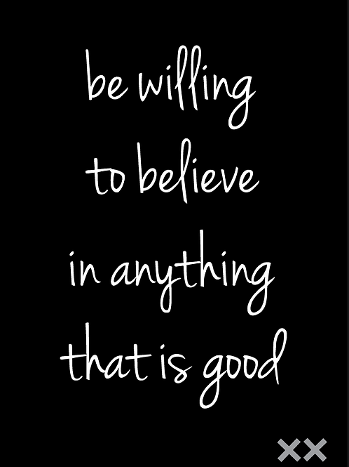 Be Willing to Believe in Anything that is Good