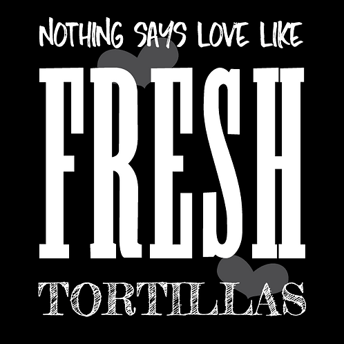Nothing Says Love Like Fresh Tortillas