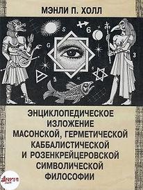 Мэнли П. Холл «Энциклопедическое изложение герметической, каббалистической и розенкрейцерской символической философии»