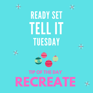 Ready Set Tell It Tuesday Tip: Recreate