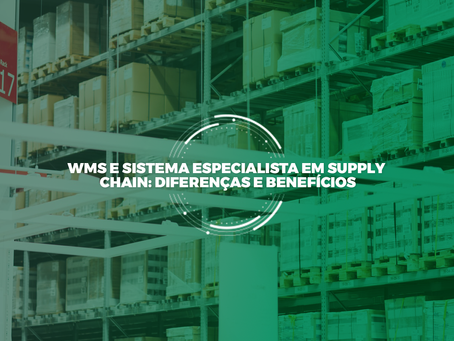 WMS e Sistema especialista em Supply Chain: diferenças e benefícios