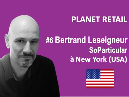 #6 Bertrand Leseigneur, CEO SoParticular à NY pour PLANET RETAIL