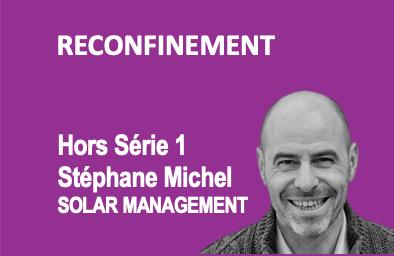"""Hors Série 1. Reconfinement : Stéphane Michel - Solar Management """"Mieux vivre le confinement"""