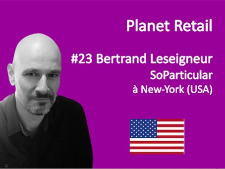 #23 Bertrand Leseigneur, CEO SoParticular à NY pour PLANET RETAIL