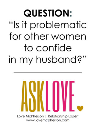 Is it problematic for other women to confide in my husband?