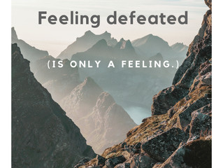 Feeling Defeated (is just a feeling.)