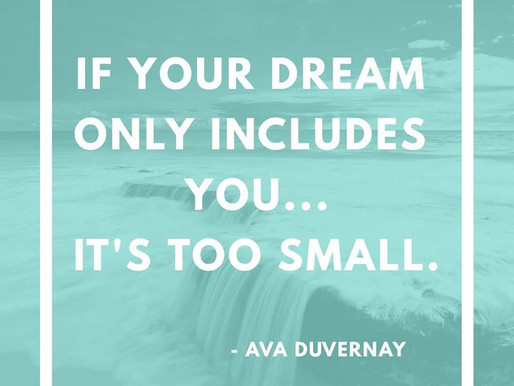 If your dream only includes you, it's too small.