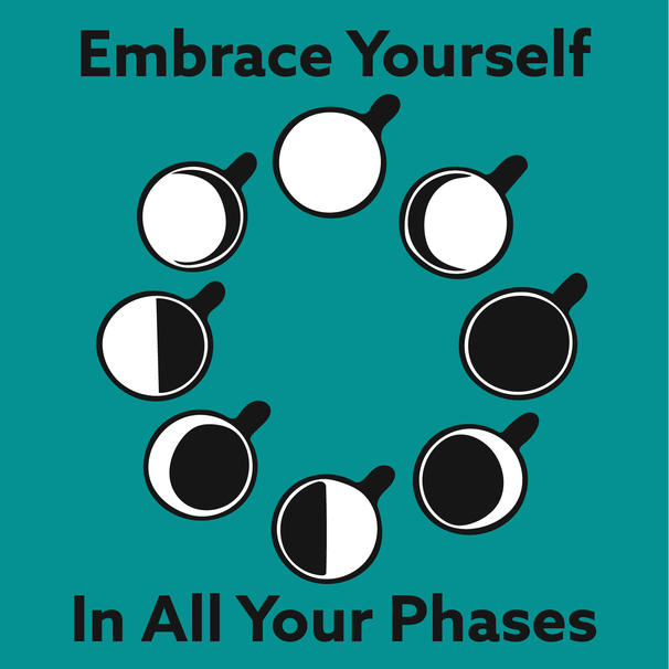 """Embrace Your Phase"""