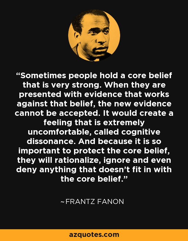 """Sometimes people hold a core belief that is very strong. When they are presented with evidence that works against that belief, the new evidence cannot be accepted. It would create a feeling that is extremely uncomfortable, called cognitive dissonance. And because it is so important to protect the core belief, they will rationalize, ignore and even deny anything that doesn't fit in with the core belief.""                                                    - Frantz Fanon"