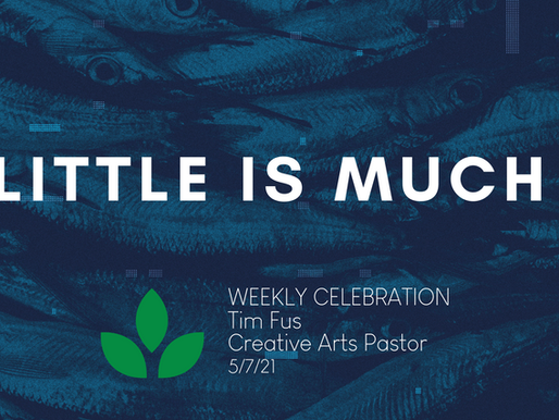 Little Is Much... - Weekly Celebration (May 7, 2021)