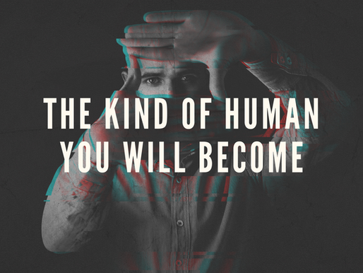 The Kind of Human That You Will Become