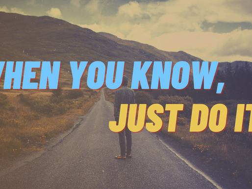 When You Know, Just Do It!