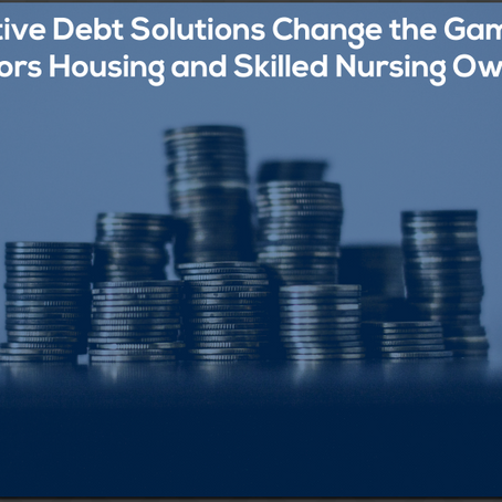 [Podcast] Creative Debt Solutions Change the Game for Seniors Housing and Skilled Nursing Owners