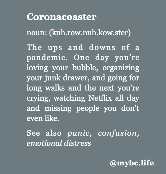 [ID: Coronavirus meme with dark grey background and white font. Text reads: Coronacoaster noun: (kuh.row.nuh.kow.ster)  The ups and downs of a pandemic. One day you're loving your bubble, organizing your junk drawer, and going for long walks and the next you're crying, watching Netflix all day and missing people you don't even like.  See also panic, confusion, emotional distress @mybc.life]