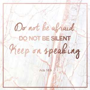 Do not be afraid. Do not be silent. Keep on speaking. - Acts 18:9