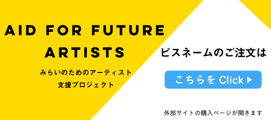 AID FOR FUTURE ARTISTS ピスネームのご注文はこちら