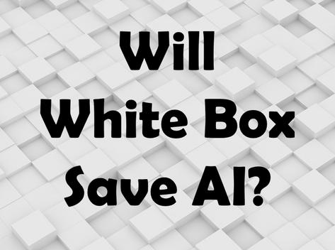 Will White Box Save A.I.?