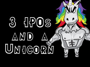 3 IPOs and a Unicorn