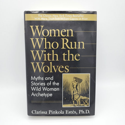 Women Who Run With The Wolves by Clarissa Pinkola Estes, Ph.D.
