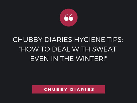 "CHUBBY DIARIES HYGIENE TIPS: ""HOW TO DEAL WITH SWEAT EVEN IN THE WINTER!"""